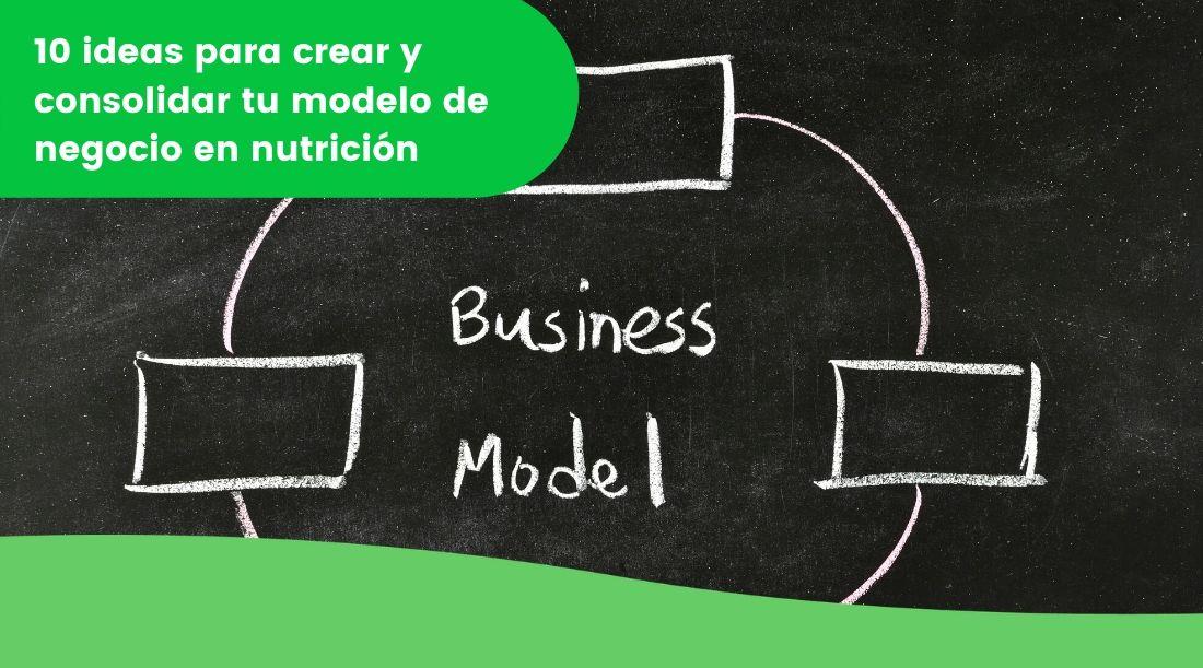 10 ideas para crear y consolidar tu modelo de negocio en nutrición